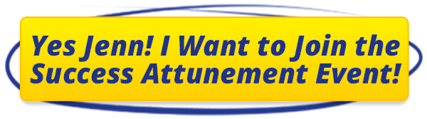 Yes Jenn! I Want to Join the Success Attunement Event!