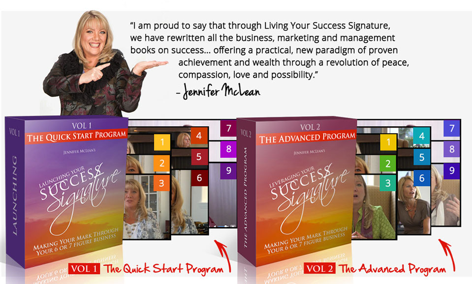 """I am proud to say that through Living Your Success Signature, we have rewritten all the business, marketing and management books on success... offering a practical, new paradigm of proven achievement and wealth through a revolution of peace, compassion, love and possibility."" – Jennifer McLean"