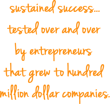 sustained success... tested over and over by entrepreneurs that grew to hundred million dollar companies.