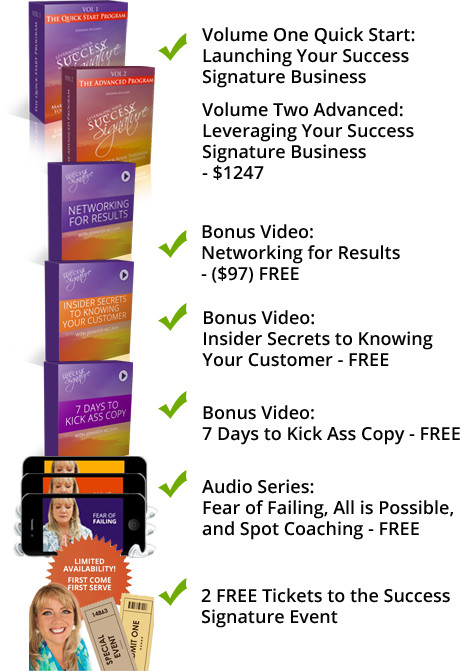 Volume One Quick Start: Launching Your Success Signature Business, Volume Two Advanced: Leveraging Your Success Signature Business - $1247, Bonus Video: Networking for Results - ($97) FREE, Bonus Video: Insider Secrets to Knowing Your Customer - FREE, Bonus Video: 7 Days to Kick Ass Copy - FREE, Audio Series: Fear of Failing, All is Possible, and Spot Coaching - FREE, 2 FREE Tickets to the Success Signature Event