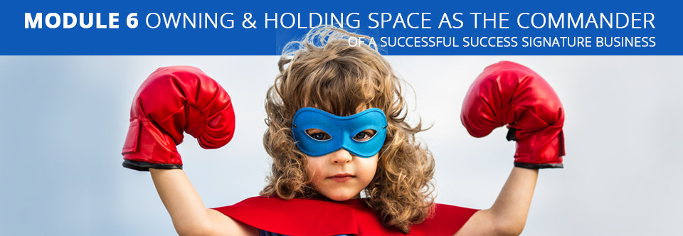 Module 6 Owning & Holding Space as the Commander - of a Successful Success Signature Business